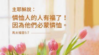 馬太福音5:7 憐恤人的人有福了!因為他們必蒙憐恤。